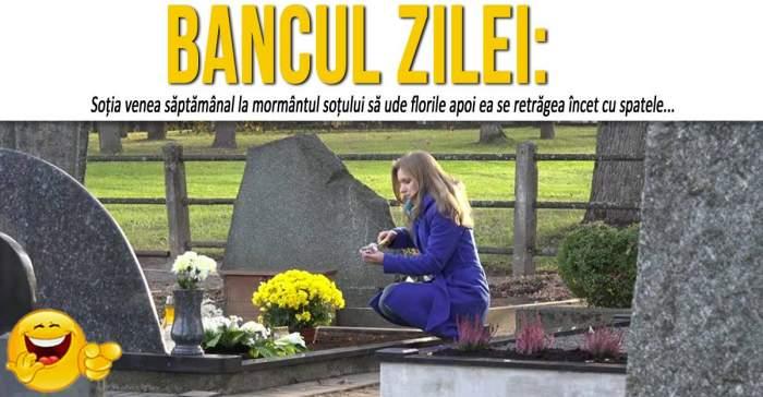 """BANCUL ZILEI: """"Soția venea săptămânal la mormântul soțului să ude florileapoi ea se retrăgea încet cu spatele"""""""