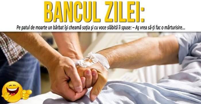 """BANCUL ZILEI: """"Pe patul de moarte un bărbat îşi cheamă soţia şi cu voce slăbită îi spuse: – Aş vrea să-ţi fac o mărturisire..."""""""